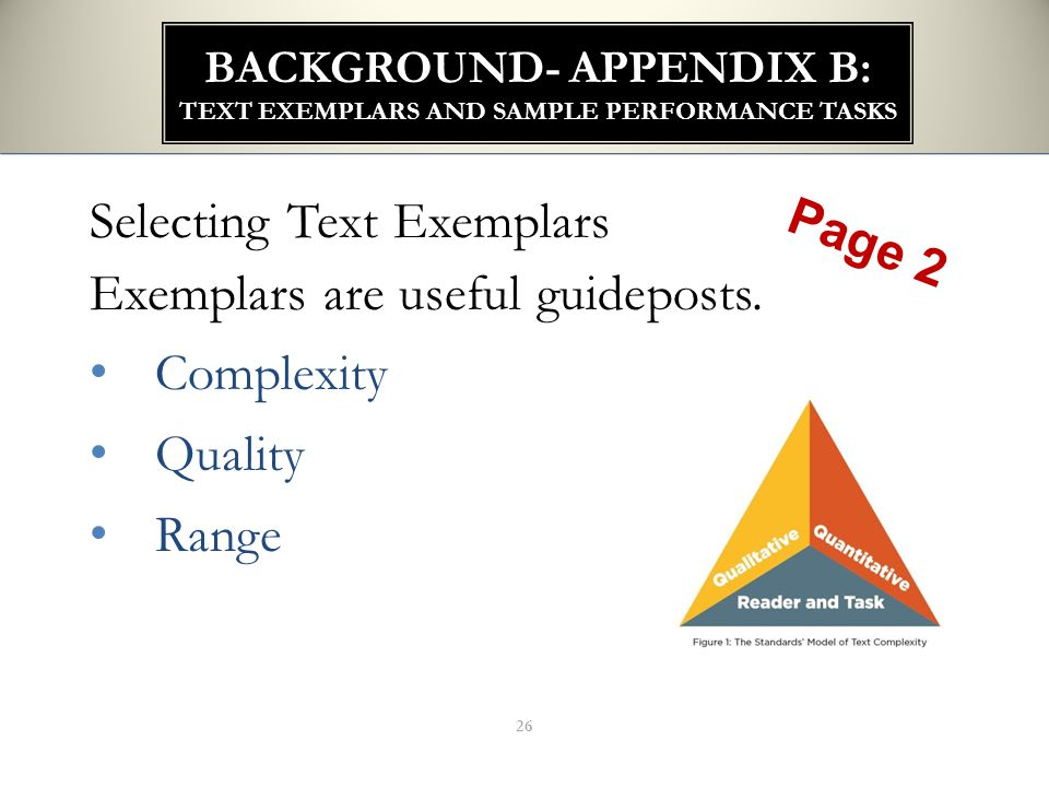 26 BACKGROUND- APPENDIX B: TEXT EXEMPLARS AND SAMPLE PERFORMANCE TASKS Selecting Text Exemplars Exemplars are useful guideposts. Complexity Quality Ra