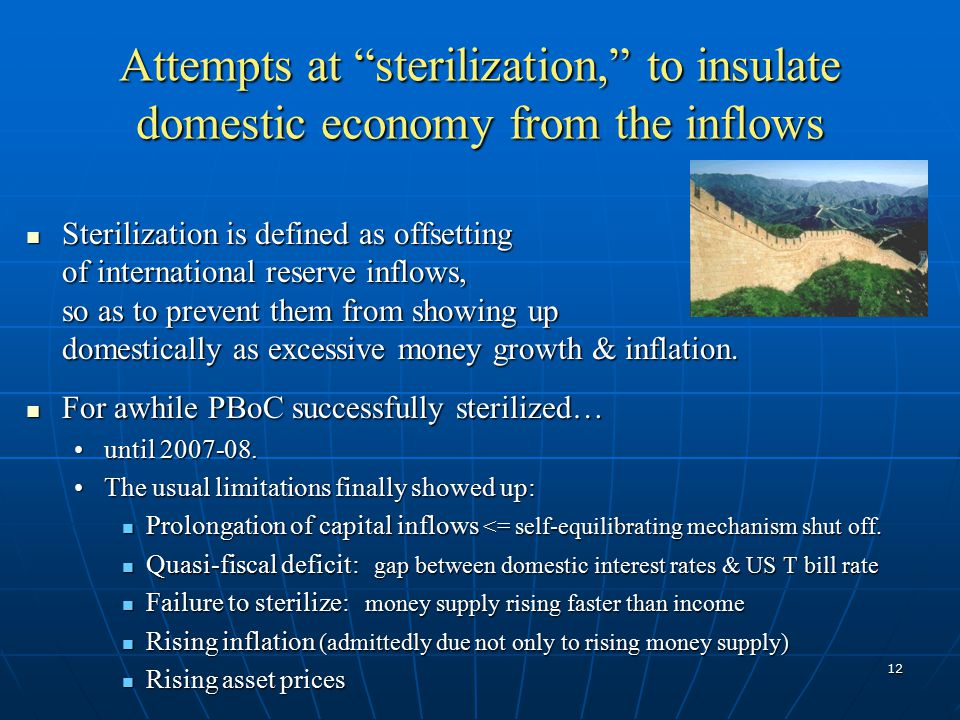 12 Attempts at sterilization, to insulate domestic economy from the inflows Sterilization is defined as offsetting of international reserve inflows, so as to prevent them from showing up domestically as excessive money growth & inflation.