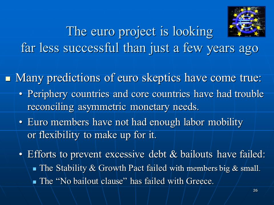 26 The euro project is looking far less successful than just a few years ago Many predictions of euro skeptics have come true: Many predictions of euro skeptics have come true: Periphery countries and core countries have had trouble reconciling asymmetric monetary needs.Periphery countries and core countries have had trouble reconciling asymmetric monetary needs.