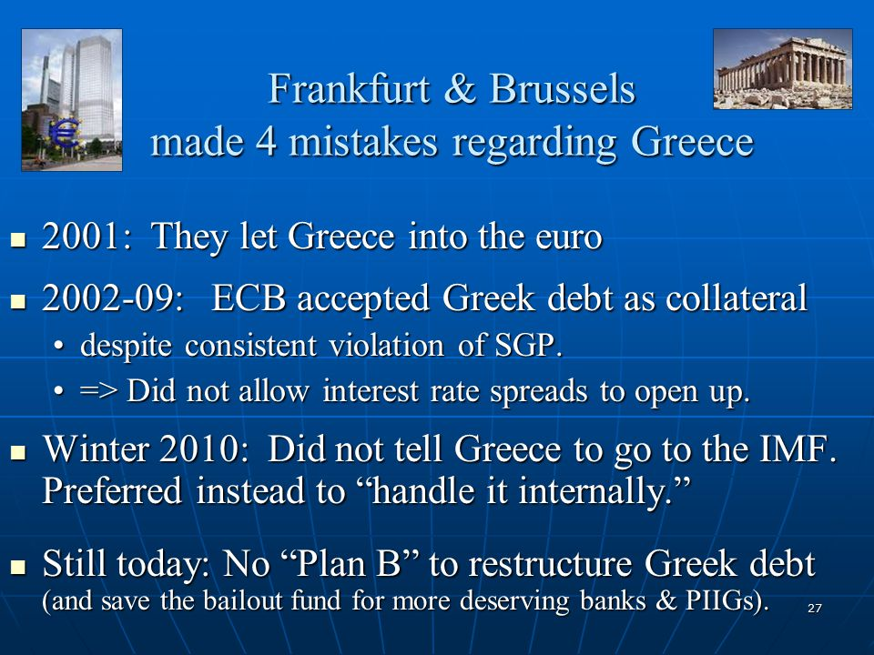 27 Frankfurt & Brussels made 4 mistakes regarding Greece 2001: They let Greece into the euro 2001: They let Greece into the euro 2002-09: ECB accepted Greek debt as collateral 2002-09: ECB accepted Greek debt as collateral despite consistent violation of SGP.despite consistent violation of SGP.
