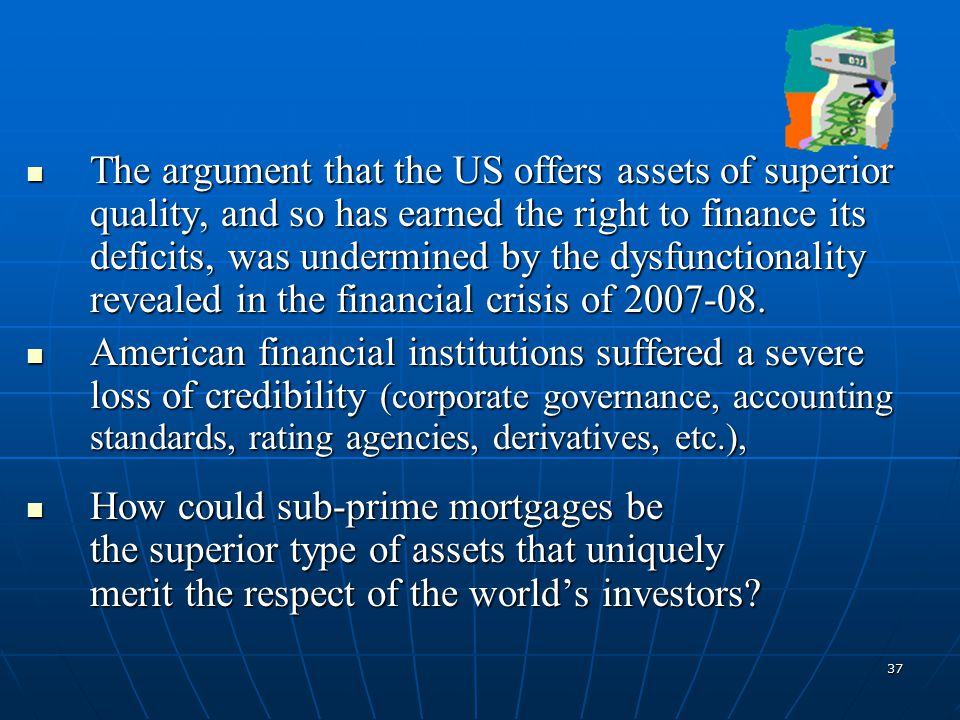 37 The argument that the US offers assets of superior quality, and so has earned the right to finance its deficits, was undermined by the dysfunctionality revealed in the financial crisis of 2007-08.