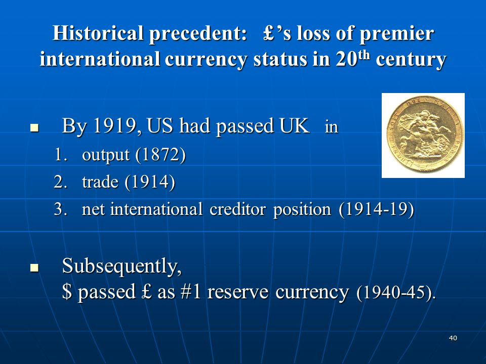 40 Historical precedent: £ 's loss of premier international currency status in 20 th century By 1919, US had passed UK in By 1919, US had passed UK in 1.output (1872) 2.trade (1914) 3.net international creditor position (1914-19) Subsequently, $ passed £ as #1 reserve currency (1940-45).