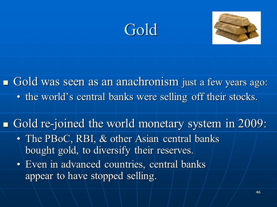46 Gold Gold was seen as an anachronism just a few years ago: Gold was seen as an anachronism just a few years ago: the world's central banks were selling off their stocks.the world's central banks were selling off their stocks.