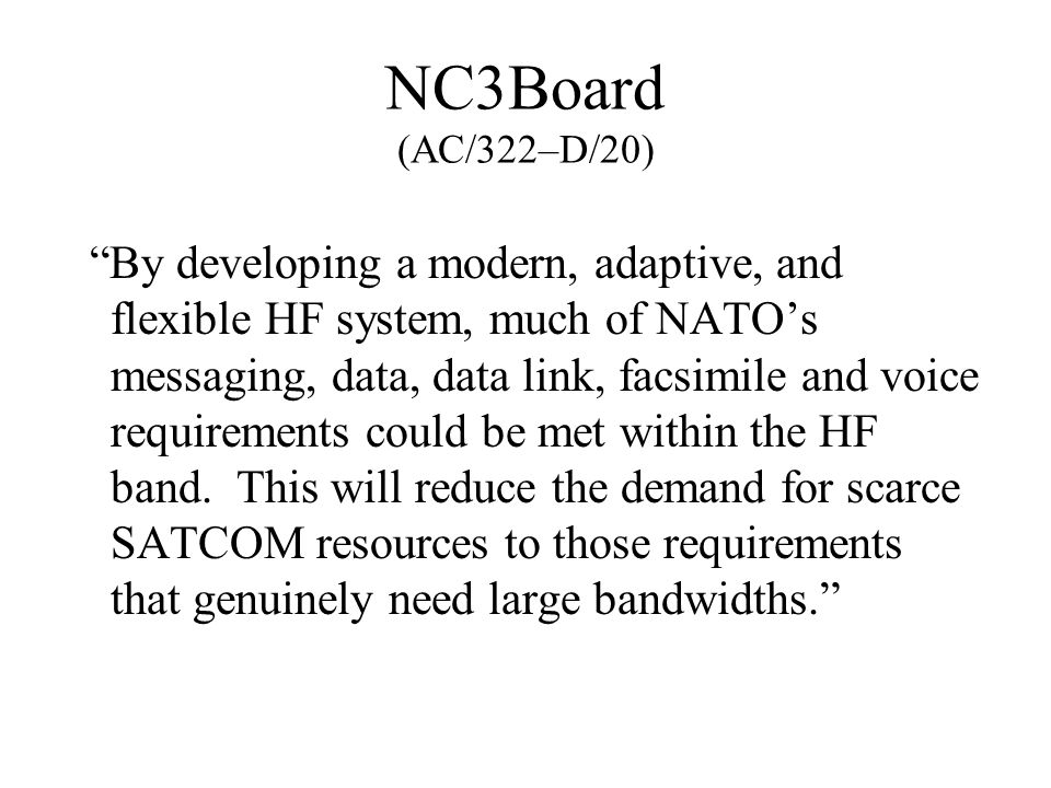 NC3Board (AC/322–D/20) By developing a modern, adaptive, and flexible HF system, much of NATO's messaging, data, data link, facsimile and voice requirements could be met within the HF band.
