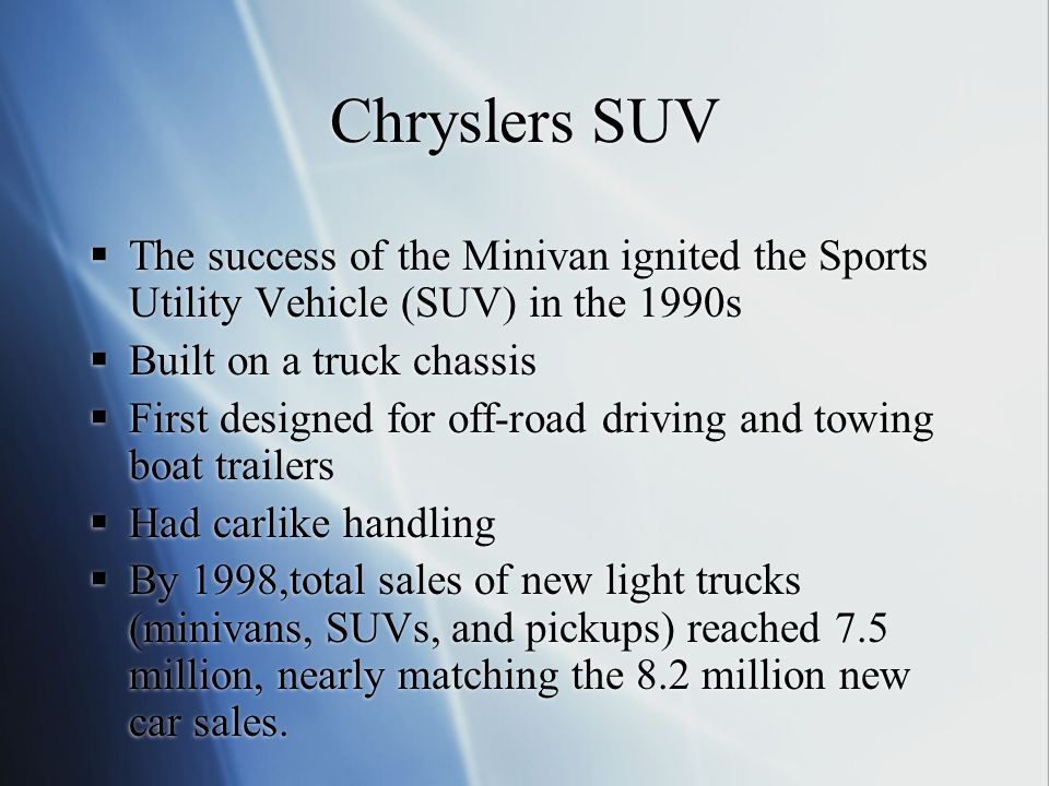 Chryslers SUV  The success of the Minivan ignited the Sports Utility Vehicle (SUV) in the 1990s  Built on a truck chassis  First designed for off-road driving and towing boat trailers  Had carlike handling  By 1998,total sales of new light trucks (minivans, SUVs, and pickups) reached 7.5 million, nearly matching the 8.2 million new car sales.