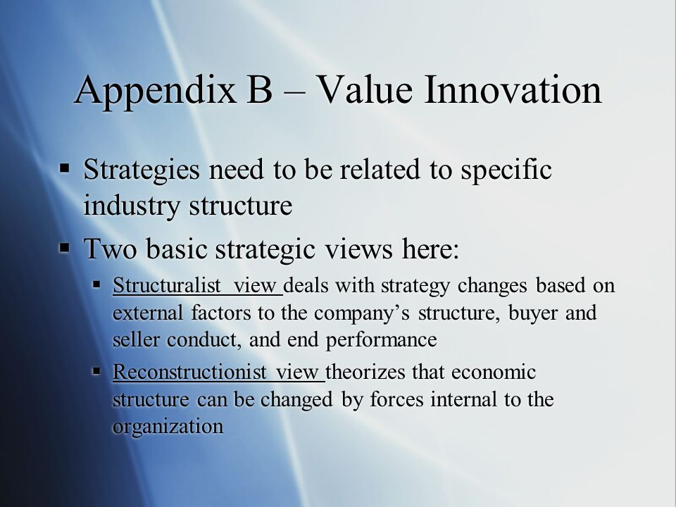Appendix B – Value Innovation  Strategies need to be related to specific industry structure  Two basic strategic views here:  Structuralist view deals with strategy changes based on external factors to the company's structure, buyer and seller conduct, and end performance  Reconstructionist view theorizes that economic structure can be changed by forces internal to the organization