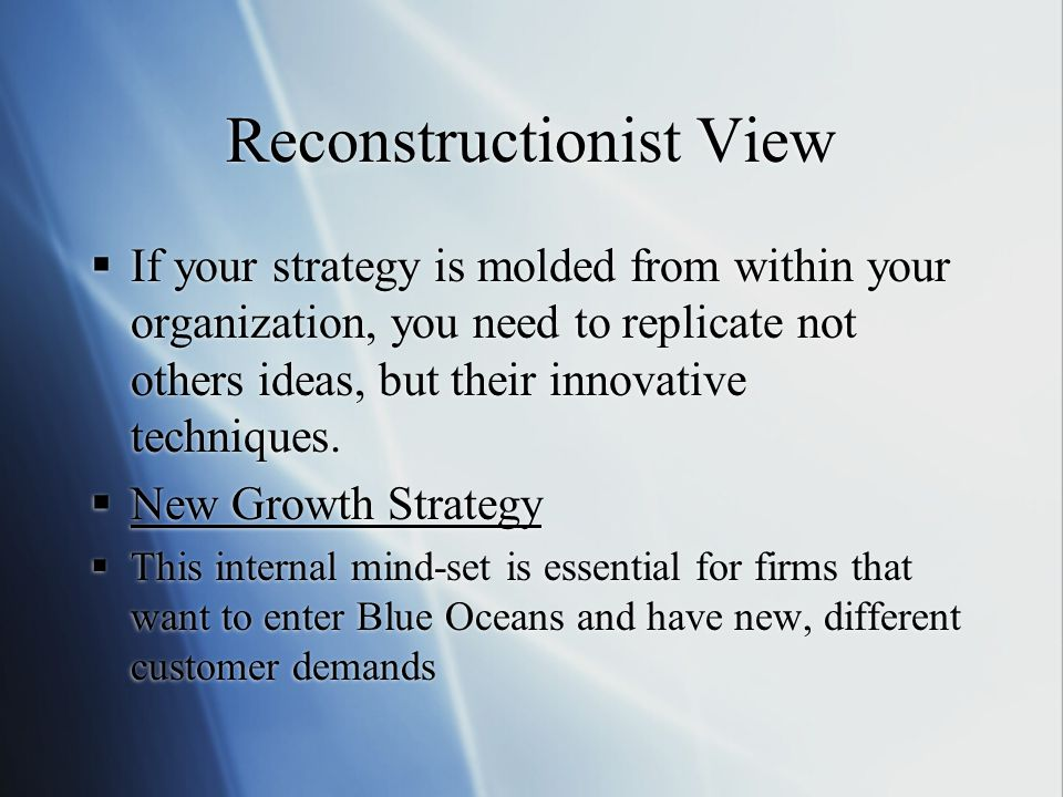 Reconstructionist View  If your strategy is molded from within your organization, you need to replicate not others ideas, but their innovative techniques.