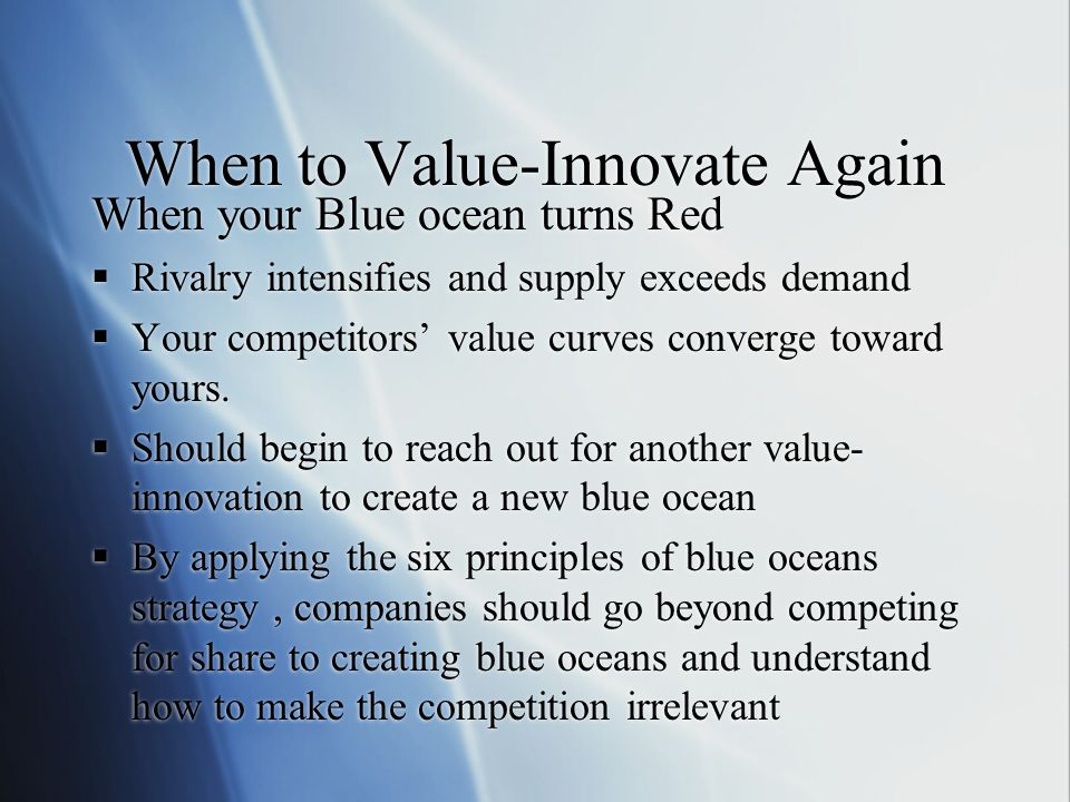 When to Value-Innovate Again When your Blue ocean turns Red  Rivalry intensifies and supply exceeds demand  Your competitors' value curves converge toward yours.