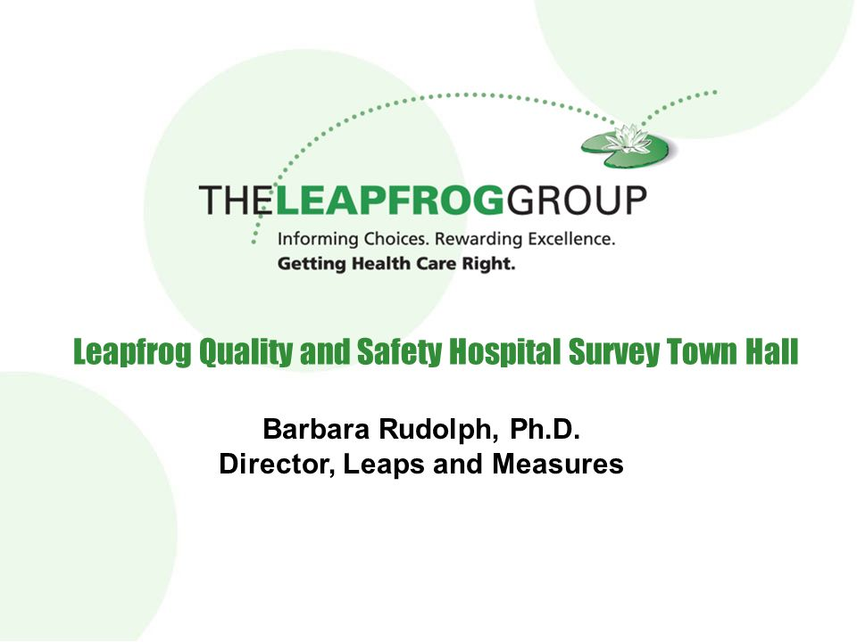 Leapfrog Quality and Safety Hospital Survey Town Hall Barbara Rudolph, Ph.D. Director, Leaps and Measures