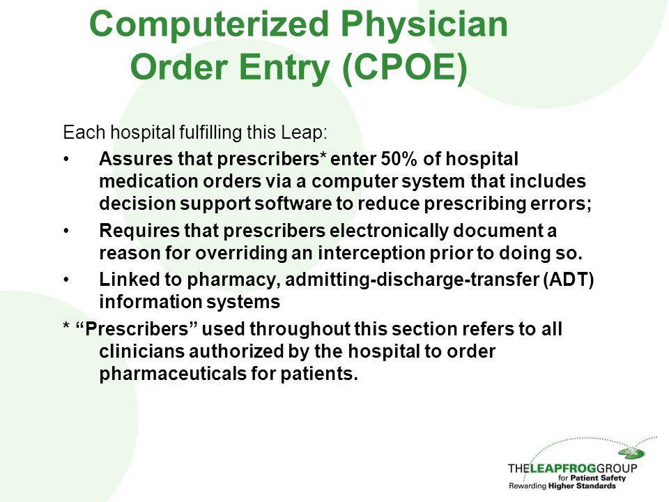 Computerized Physician Order Entry (CPOE) Each hospital fulfilling this Leap: Assures that prescribers* enter 50% of hospital medication orders via a