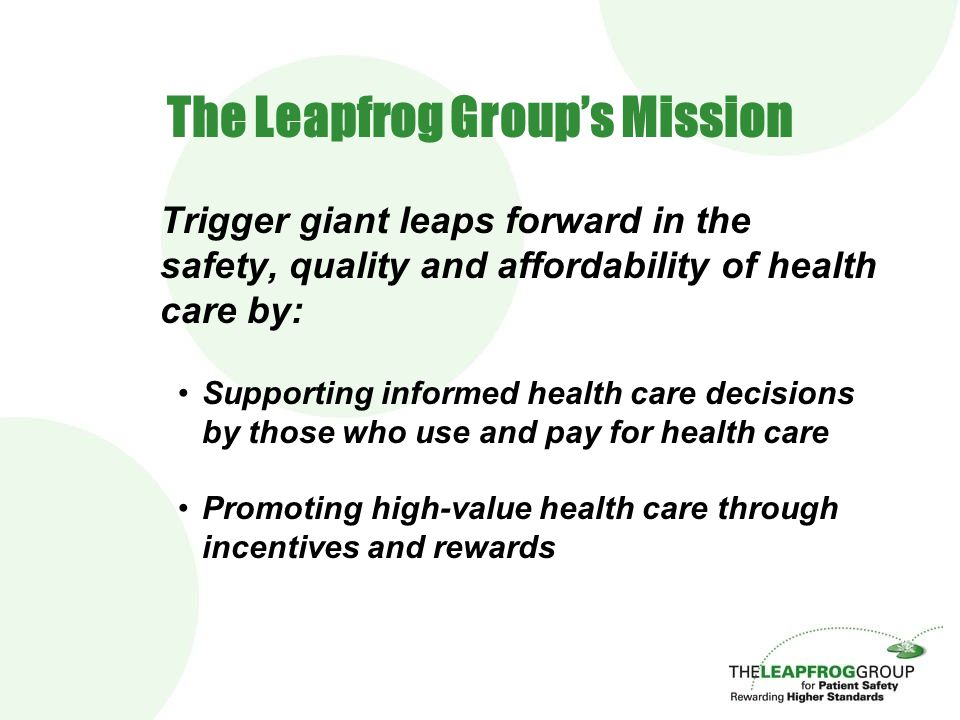The Leapfrog Group's Mission Trigger giant leaps forward in the safety, quality and affordability of health care by: Supporting informed health care d