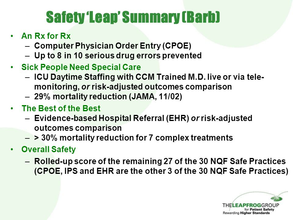 Safety 'Leap' Summary (Barb) An Rx for Rx –Computer Physician Order Entry (CPOE) –Up to 8 in 10 serious drug errors prevented Sick People Need Special