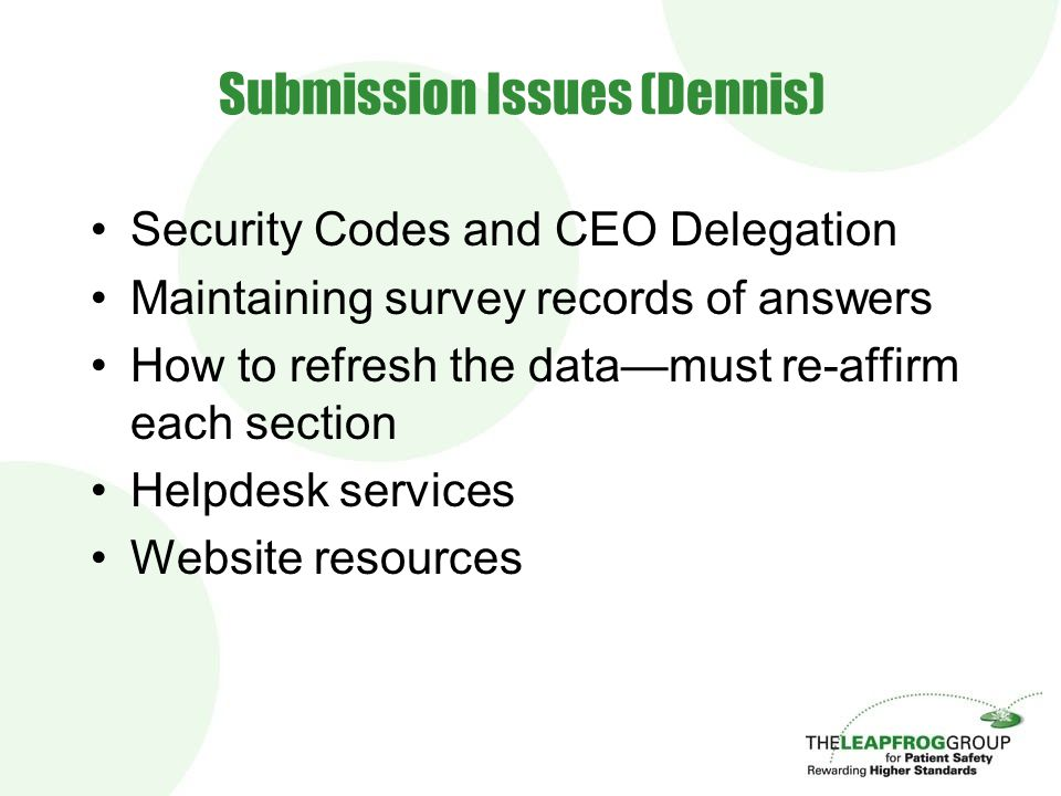 Submission Issues (Dennis) Security Codes and CEO Delegation Maintaining survey records of answers How to refresh the data—must re-affirm each section Helpdesk services Website resources