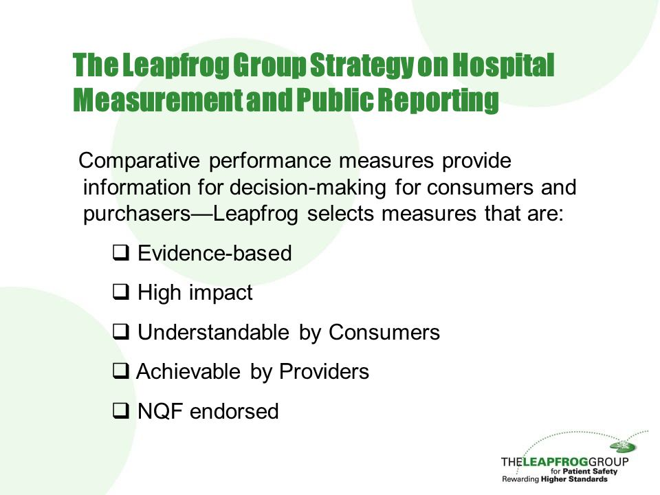 Comparative performance measures provide information for decision-making for consumers and purchasers—Leapfrog selects measures that are:  Evidence-based  High impact  Understandable by Consumers  Achievable by Providers  NQF endorsed The Leapfrog Group Strategy on Hospital Measurement and Public Reporting
