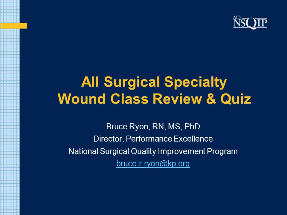 All Surgical Specialty Wound Class Review & Quiz Bruce Ryon, RN, MS, PhD Director, Performance Excellence National Surgical Quality Improvement Progra