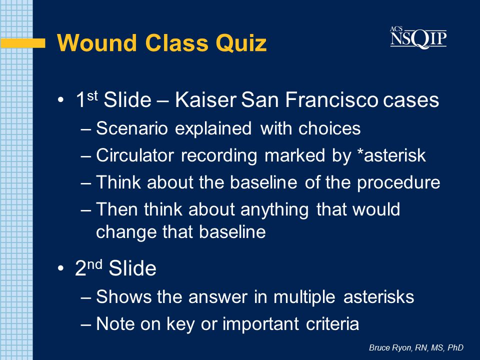 Bruce Ryon, RN, MS, PhD Wound Class Quiz 1 st Slide – Kaiser San Francisco cases –Scenario explained with choices –Circulator recording marked by *ast
