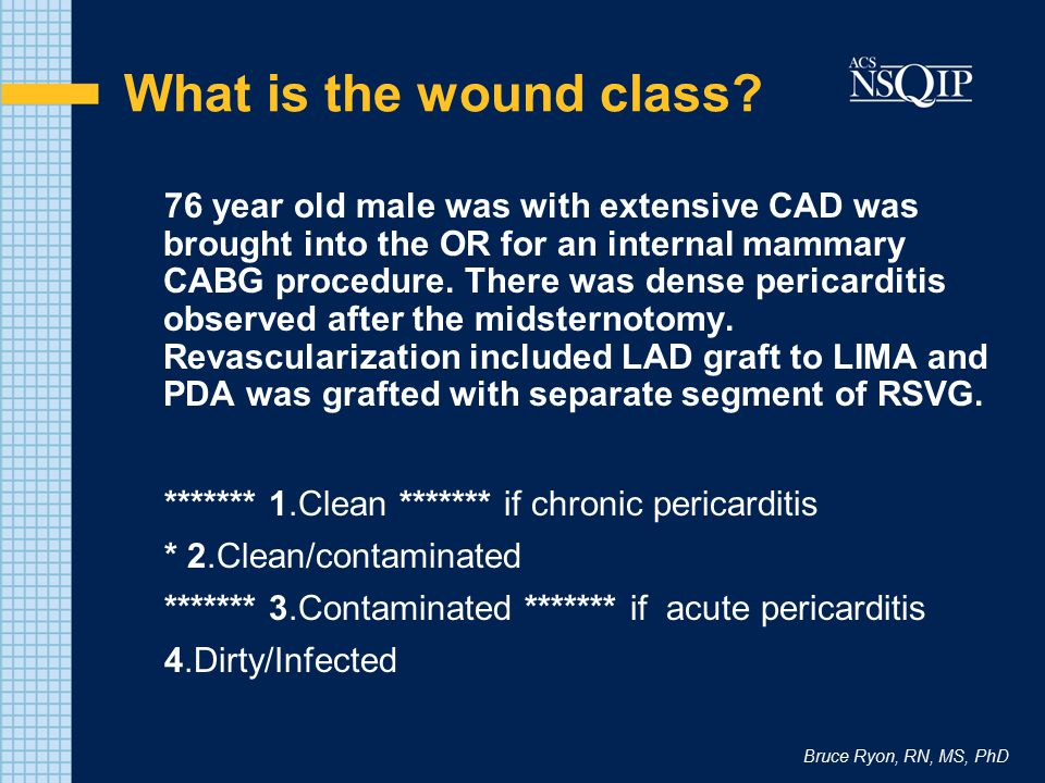 Bruce Ryon, RN, MS, PhD What is the wound class? 76 year old male was with extensive CAD was brought into the OR for an internal mammary CABG procedur