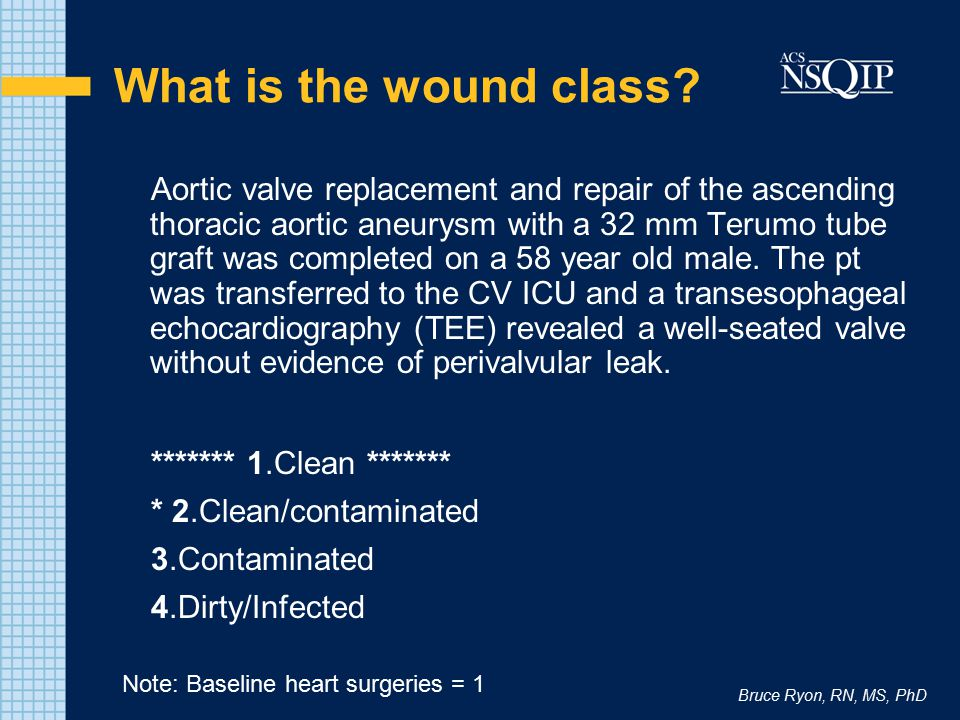 Bruce Ryon, RN, MS, PhD What is the wound class? Aortic valve replacement and repair of the ascending thoracic aortic aneurysm with a 32 mm Terumo tub