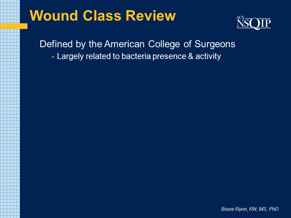 Bruce Ryon, RN, MS, PhD Wound Class Review Defined by the American College of Surgeons -Largely related to bacteria presence & activity