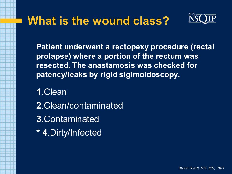 Bruce Ryon, RN, MS, PhD What is the wound class? Patient underwent a rectopexy procedure (rectal prolapse) where a portion of the rectum was resected.