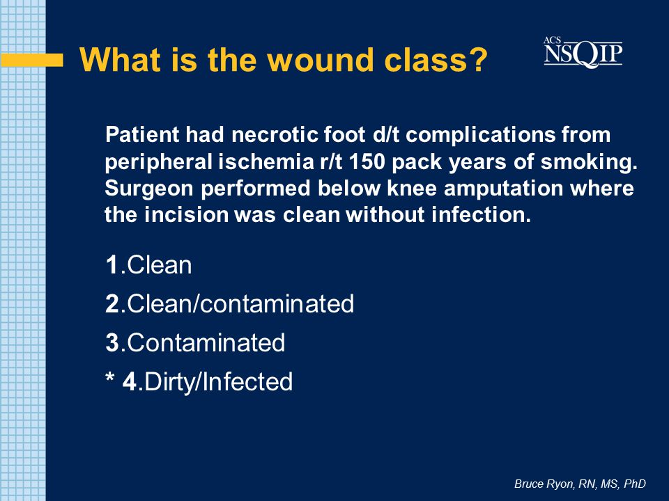 Bruce Ryon, RN, MS, PhD What is the wound class? Patient had necrotic foot d/t complications from peripheral ischemia r/t 150 pack years of smoking. S