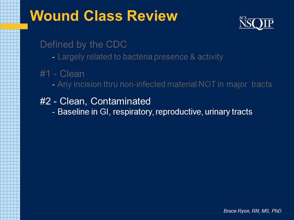 Bruce Ryon, RN, MS, PhD Wound Class Review Defined by the CDC -Largely related to bacteria presence & activity #1 - Clean -Any incision thru non-infected material NOT in major tracts #2 - Clean, Contaminated - Baseline in GI, respiratory, reproductive, urinary tracts #3 - Contaminated -Presence of contained acute inflammation (not chronic) -Dry, but not wet and active gangrene -Example: inflamed, non-perforated appendix
