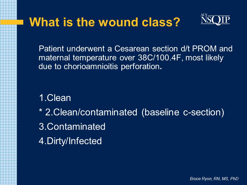 Bruce Ryon, RN, MS, PhD What is the wound class? Patient underwent a Cesarean section d/t PROM and maternal temperature over 38C/100.4F, most likely d