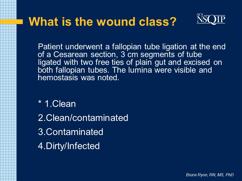 Bruce Ryon, RN, MS, PhD What is the wound class? Patient underwent a fallopian tube ligation at the end of a Cesarean section, 3 cm segments of tube l