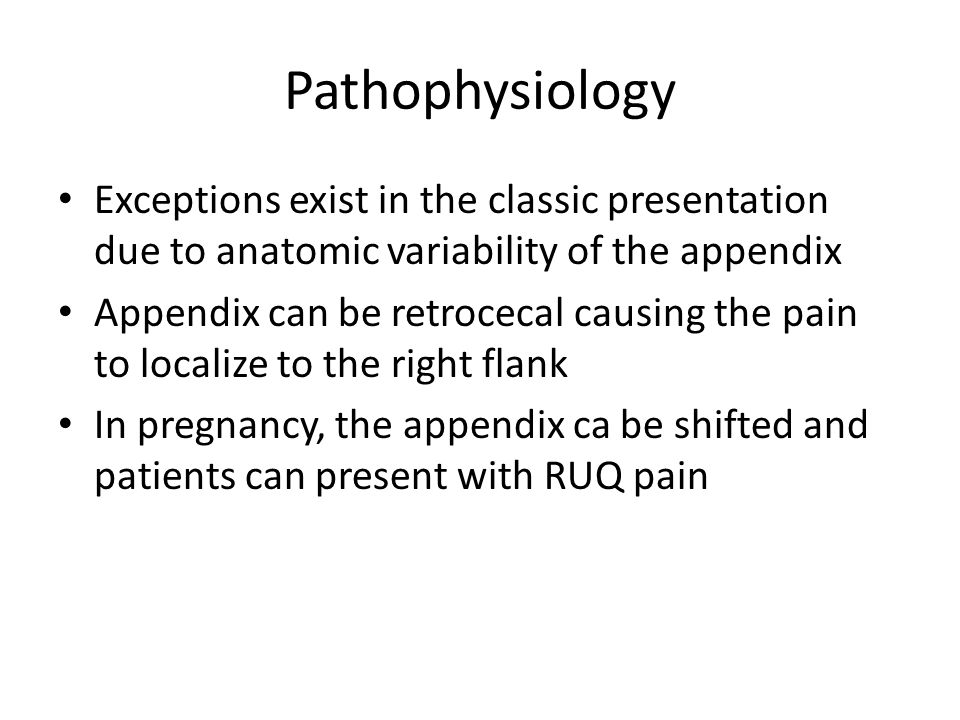 Pathophysiology Exceptions exist in the classic presentation due to anatomic variability of the appendix Appendix can be retrocecal causing the pain t