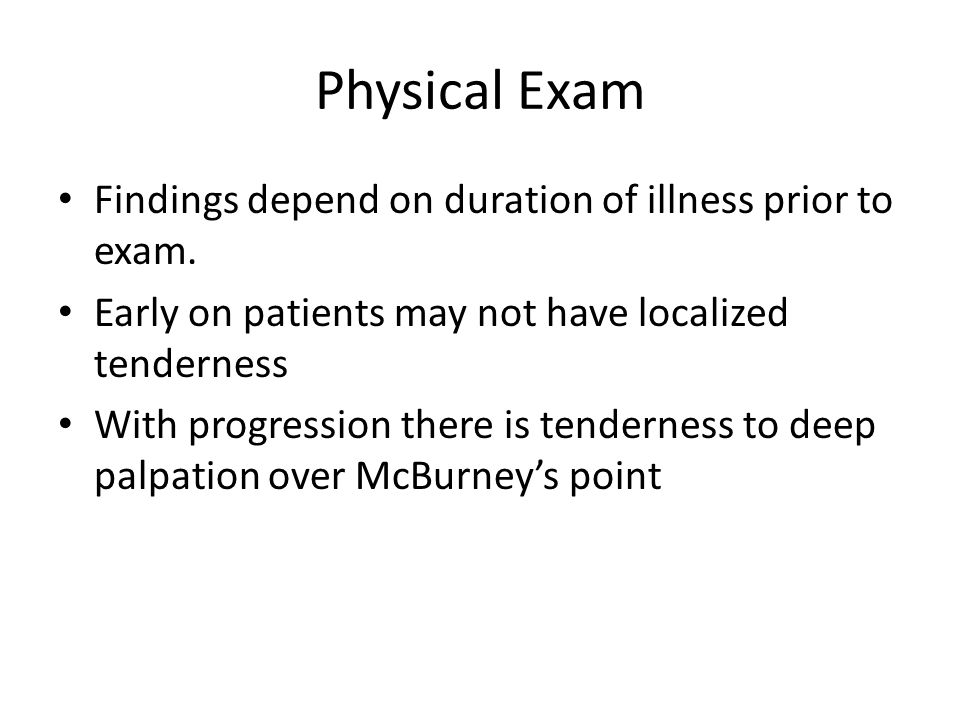 Physical Exam Findings depend on duration of illness prior to exam. Early on patients may not have localized tenderness With progression there is tend