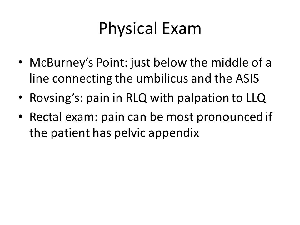 Physical Exam McBurney's Point: just below the middle of a line connecting the umbilicus and the ASIS Rovsing's: pain in RLQ with palpation to LLQ Rec
