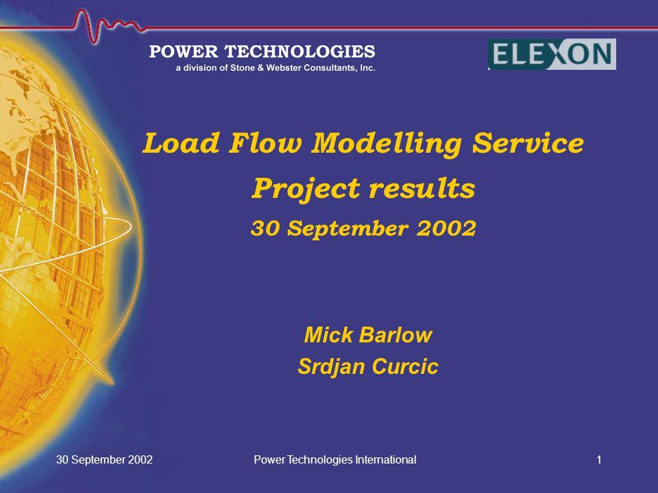 Power Technologies International30 September 20021 Load Flow Modelling Service Project results 30 September 2002 Mick Barlow Srdjan Curcic