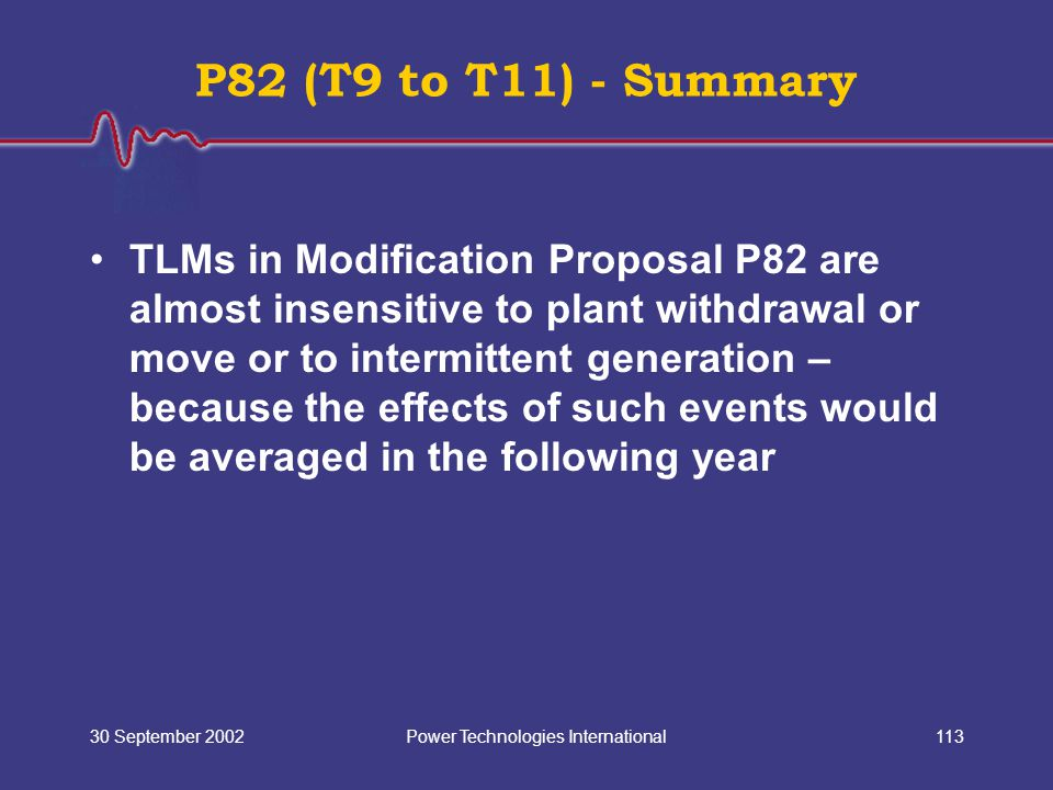 Power Technologies International30 September 2002113 P82 (T9 to T11) - Summary TLMs in Modification Proposal P82 are almost insensitive to plant withdrawal or move or to intermittent generation – because the effects of such events would be averaged in the following year