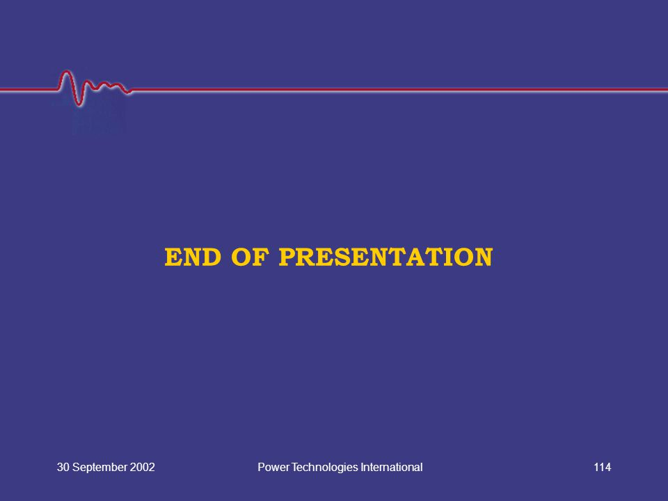 Power Technologies International30 September 2002114 END OF PRESENTATION