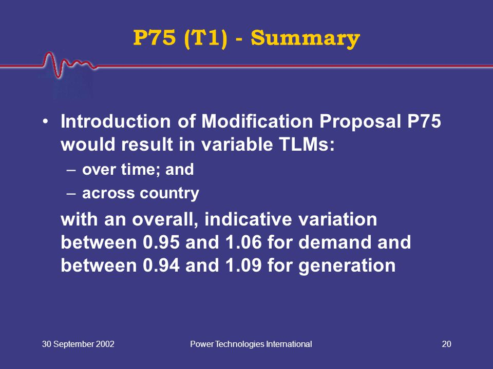 Power Technologies International30 September 200220 P75 (T1) - Summary Introduction of Modification Proposal P75 would result in variable TLMs: –over time; and –across country with an overall, indicative variation between 0.95 and 1.06 for demand and between 0.94 and 1.09 for generation
