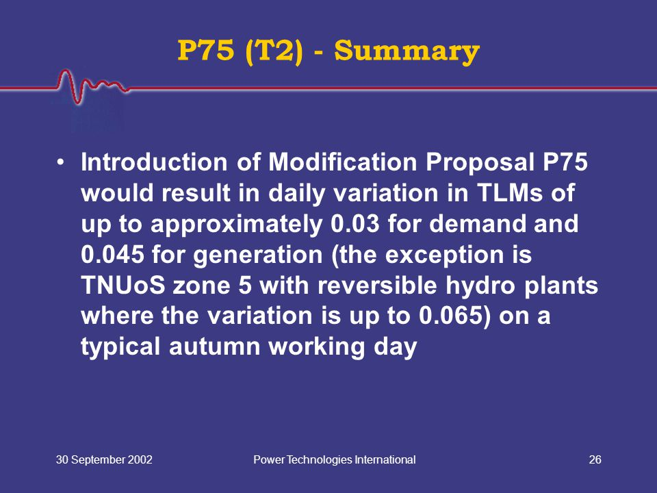 Power Technologies International30 September 200226 P75 (T2) - Summary Introduction of Modification Proposal P75 would result in daily variation in TLMs of up to approximately 0.03 for demand and 0.045 for generation (the exception is TNUoS zone 5 with reversible hydro plants where the variation is up to 0.065) on a typical autumn working day