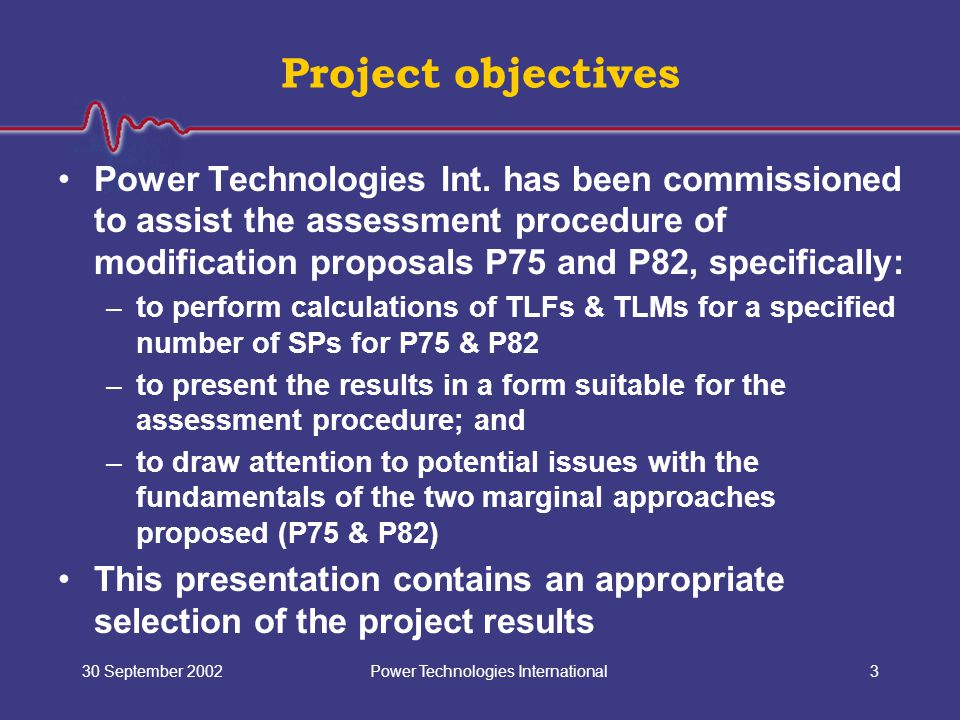 Power Technologies International30 September 20023 Project objectives Power Technologies Int. has been commissioned to assist the assessment procedure
