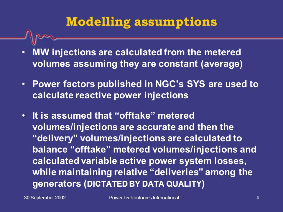 Power Technologies International30 September 20024 Modelling assumptions MW injections are calculated from the metered volumes assuming they are const