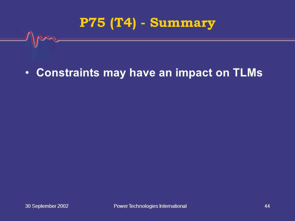 Power Technologies International30 September 200244 P75 (T4) - Summary Constraints may have an impact on TLMs
