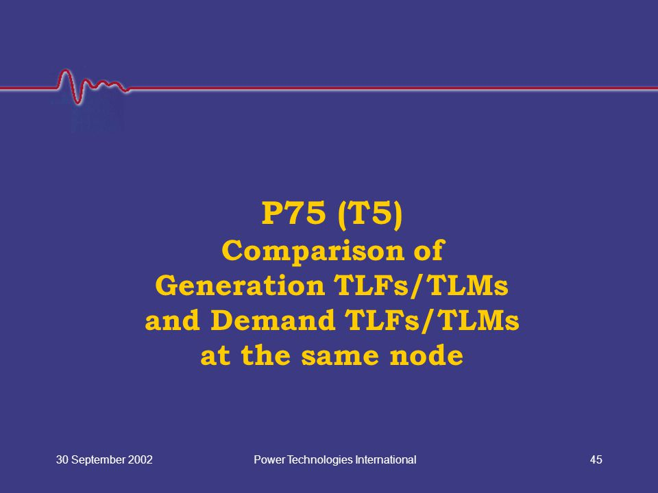 Power Technologies International30 September 200245 P75 (T5) Comparison of Generation TLFs/TLMs and Demand TLFs/TLMs at the same node