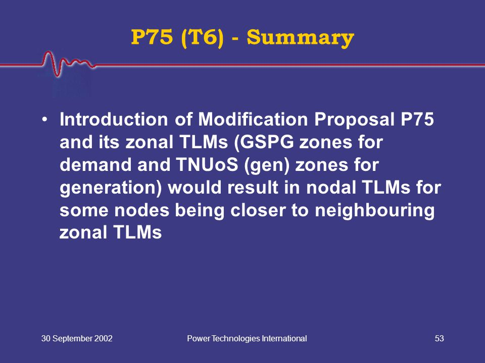 Power Technologies International30 September 200253 P75 (T6) - Summary Introduction of Modification Proposal P75 and its zonal TLMs (GSPG zones for demand and TNUoS (gen) zones for generation) would result in nodal TLMs for some nodes being closer to neighbouring zonal TLMs