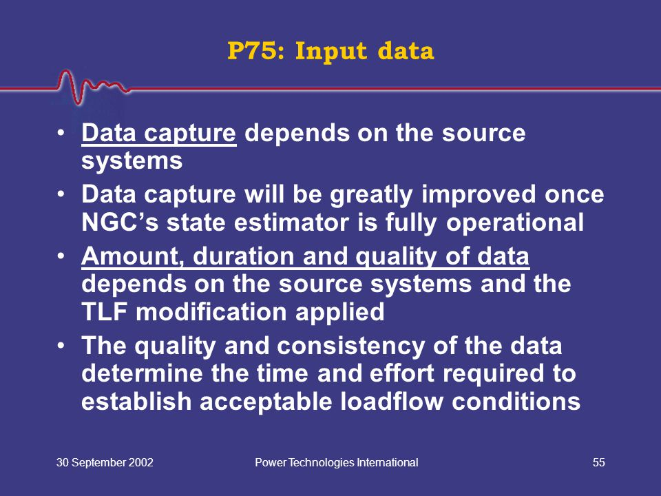 Power Technologies International30 September 200255 Data capture depends on the source systems Data capture will be greatly improved once NGC's state estimator is fully operational Amount, duration and quality of data depends on the source systems and the TLF modification applied The quality and consistency of the data determine the time and effort required to establish acceptable loadflow conditions P75: Input data