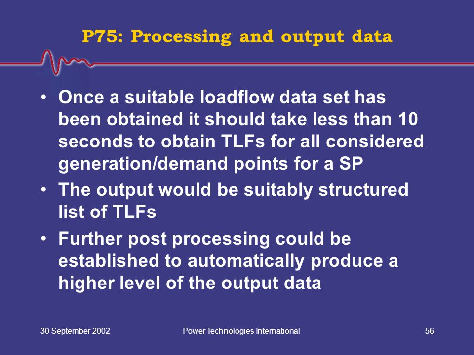 Power Technologies International30 September 200256 Once a suitable loadflow data set has been obtained it should take less than 10 seconds to obtain TLFs for all considered generation/demand points for a SP The output would be suitably structured list of TLFs Further post processing could be established to automatically produce a higher level of the output data P75: Processing and output data