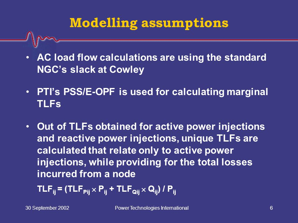Power Technologies International30 September 20026 Modelling assumptions AC load flow calculations are using the standard NGC's slack at Cowley PTI's PSS/E-OPF is used for calculating marginal TLFs Out of TLFs obtained for active power injections and reactive power injections, unique TLFs are calculated that relate only to active power injections, while providing for the total losses incurred from a node TLF ij = (TLF Pij  P ij + TLF Qij  Q ij ) / P ij