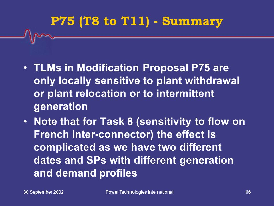 Power Technologies International30 September 200266 P75 (T8 to T11) - Summary TLMs in Modification Proposal P75 are only locally sensitive to plant withdrawal or plant relocation or to intermittent generation Note that for Task 8 (sensitivity to flow on French inter-connector) the effect is complicated as we have two different dates and SPs with different generation and demand profiles