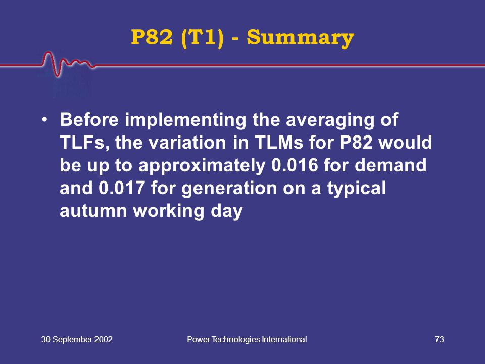 Power Technologies International30 September 200273 P82 (T1) - Summary Before implementing the averaging of TLFs, the variation in TLMs for P82 would
