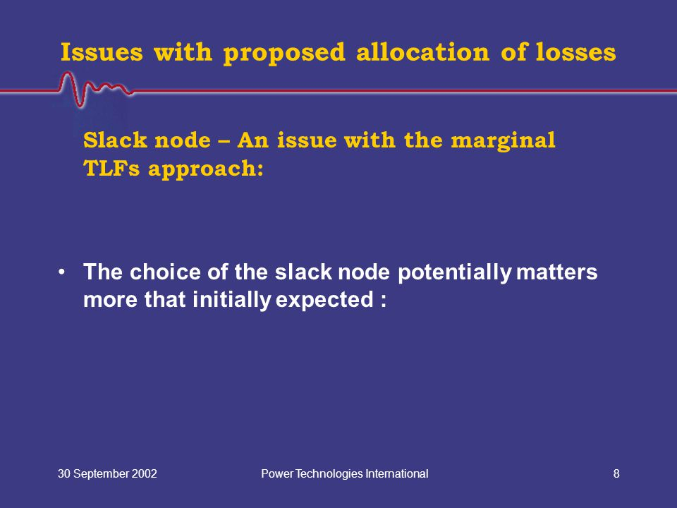 Power Technologies International30 September 20028 Issues with proposed allocation of losses Slack node – An issue with the marginal TLFs approach: The choice of the slack node potentially matters more that initially expected :