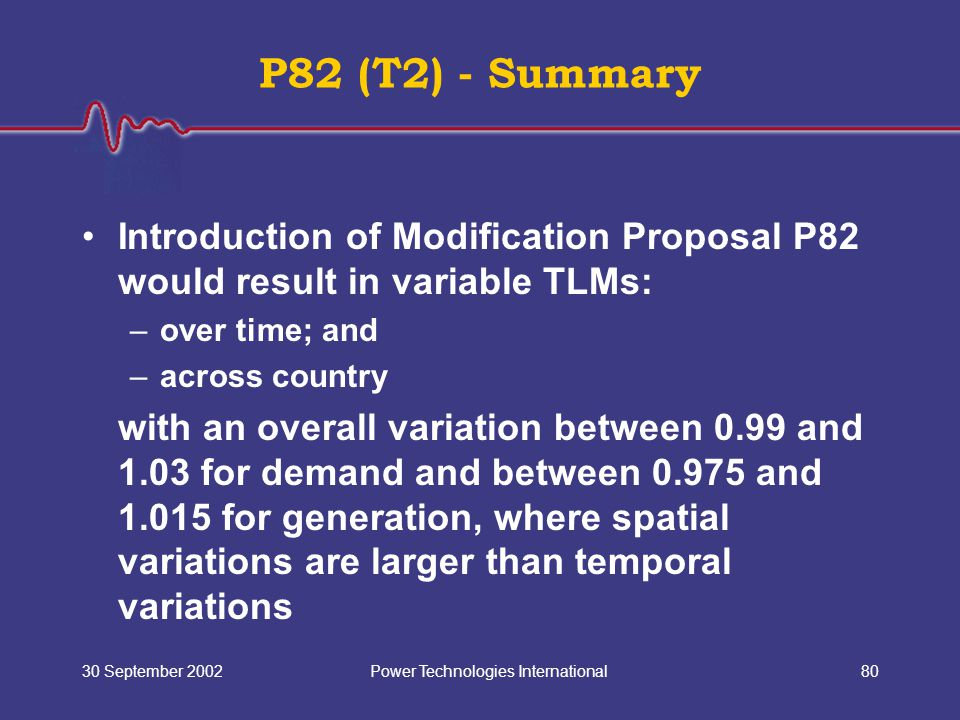 Power Technologies International30 September 200280 P82 (T2) - Summary Introduction of Modification Proposal P82 would result in variable TLMs: –over time; and –across country with an overall variation between 0.99 and 1.03 for demand and between 0.975 and 1.015 for generation, where spatial variations are larger than temporal variations
