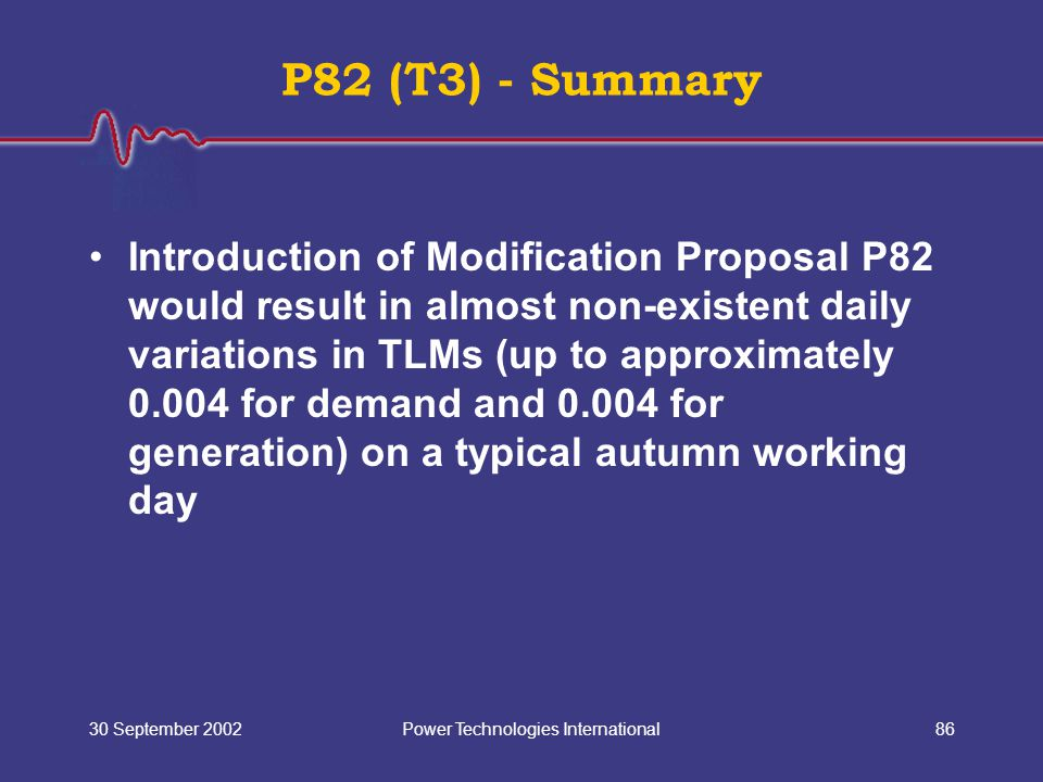 Power Technologies International30 September 200286 P82 (T3) - Summary Introduction of Modification Proposal P82 would result in almost non-existent daily variations in TLMs (up to approximately 0.004 for demand and 0.004 for generation) on a typical autumn working day