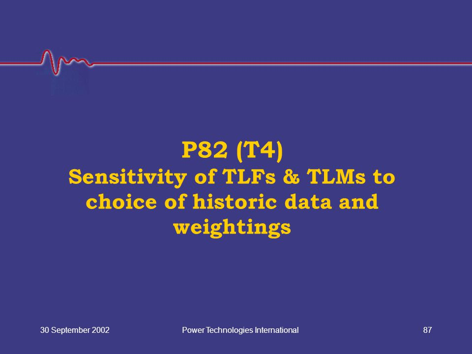 Power Technologies International30 September 200287 P82 (T4) Sensitivity of TLFs & TLMs to choice of historic data and weightings